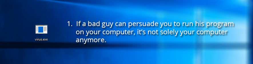 1. If a bad guy can persuade you to run his program on your computer, it's not solely your computer anymore.